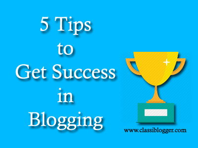 5 Awesome Tips to Get Succeeded in Blogging