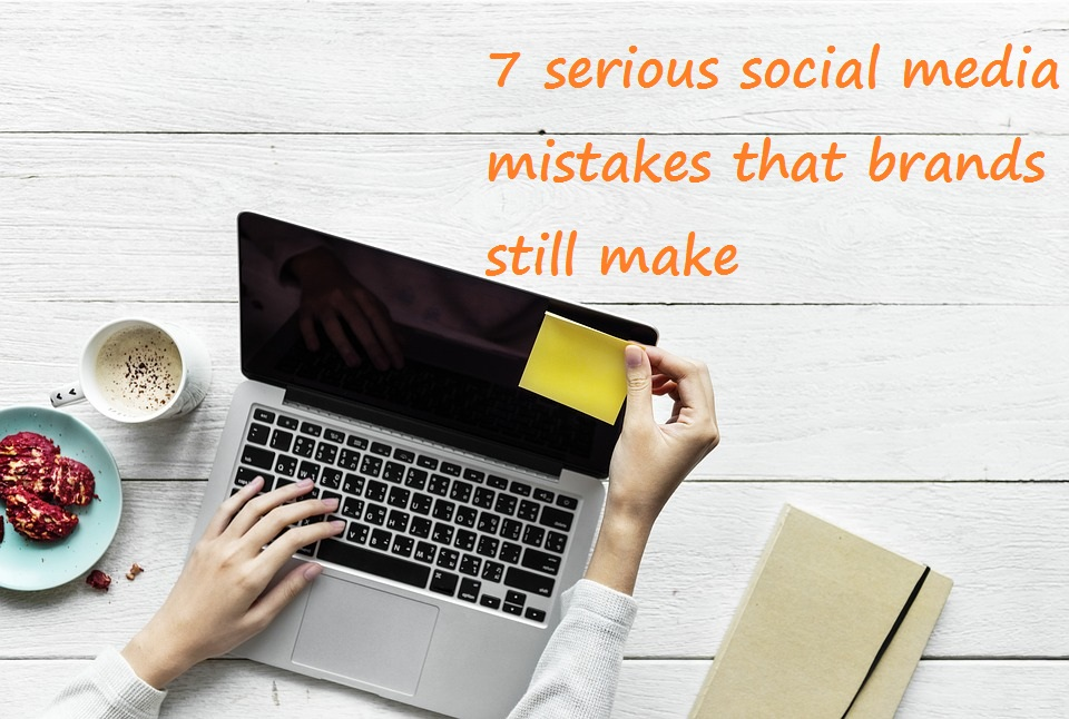 7 serious social media mistakes that brands still make
