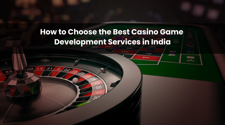 How to Choose the Best Casino Game Development Services in India